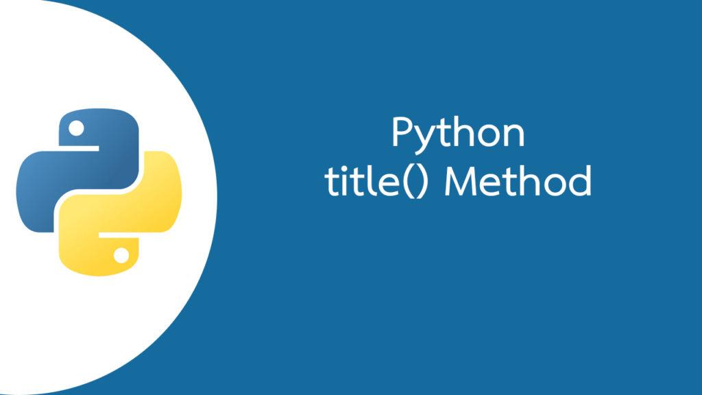 Python แปลงตัวอักษรตัวแรกของทุกคำเป็นตัวพิมพ์ใหญ่ด้วยเมธอด title()