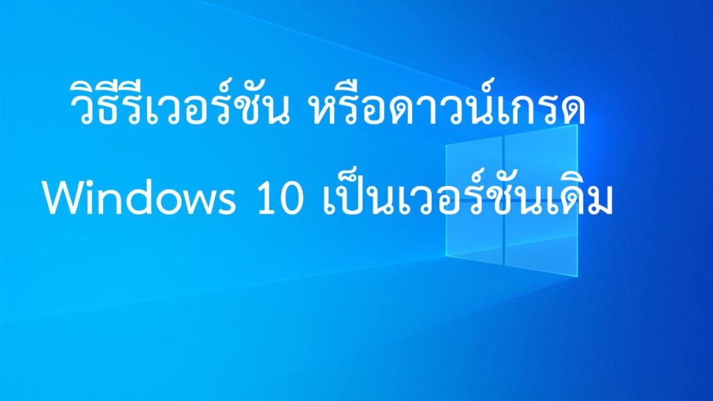 วิธีรีเวอร์ชันหรือดาวน์เกรด Windows 10 กลับไปเป็นเวอร์ชันเดิม หลังอัปเกรดแล้วไม่พอใจ