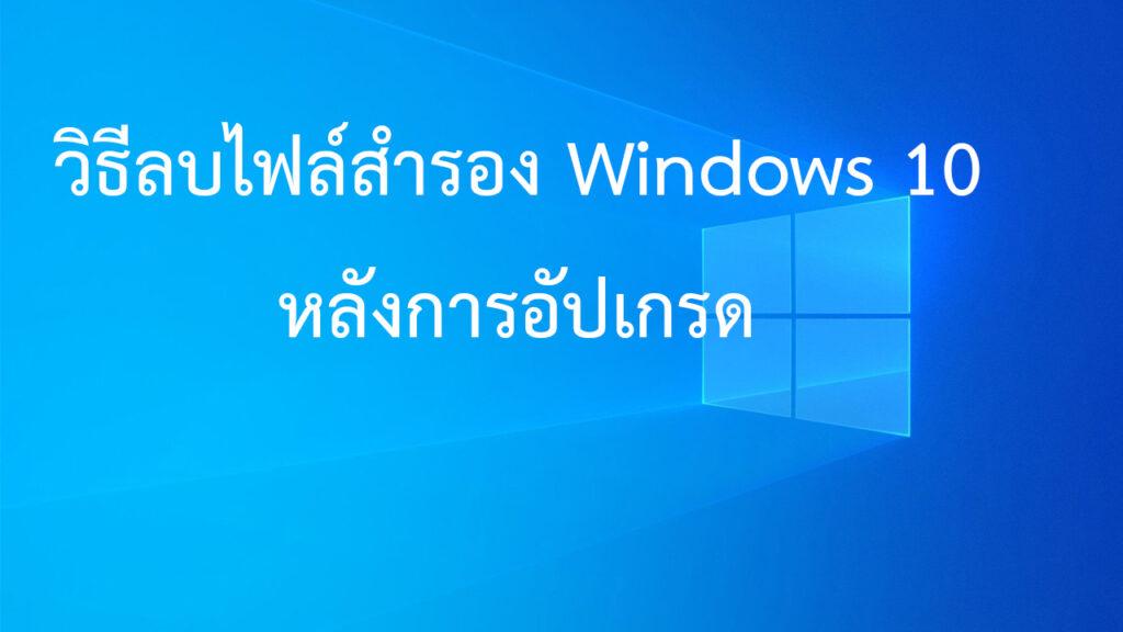 วิธีลบไฟล์สำรอง Windows 10 หลังการอัปเกรด เพื่อเรียกคืนพื้นที่ทำงาน