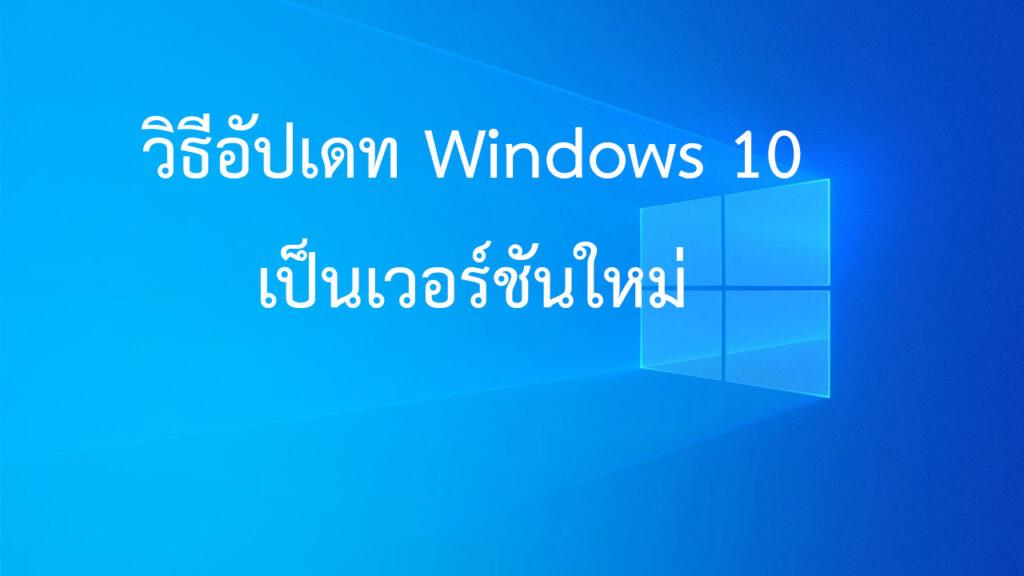 วิธีอัปเกรด Windows 10 เป็นเวอร์ชันใหม่