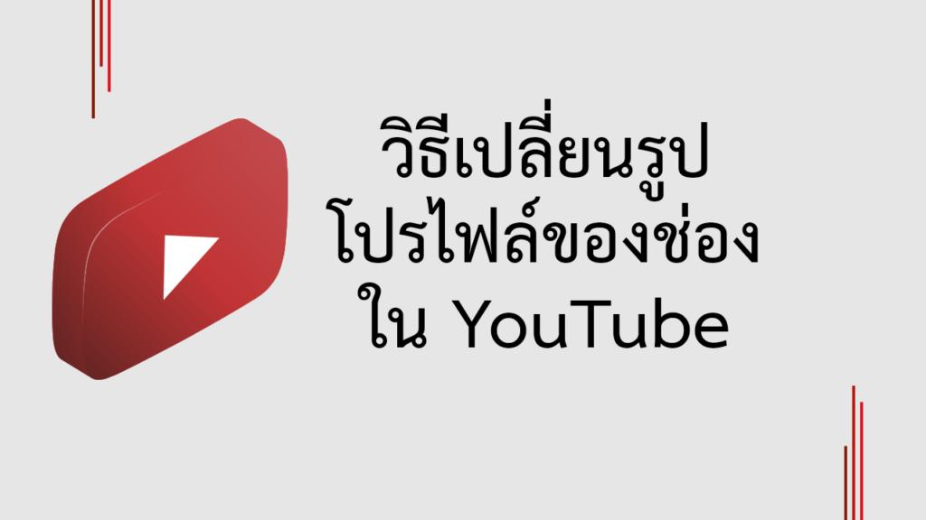 วิธีเปลี่ยนรูปโปรไฟล์ของช่อง YouTube