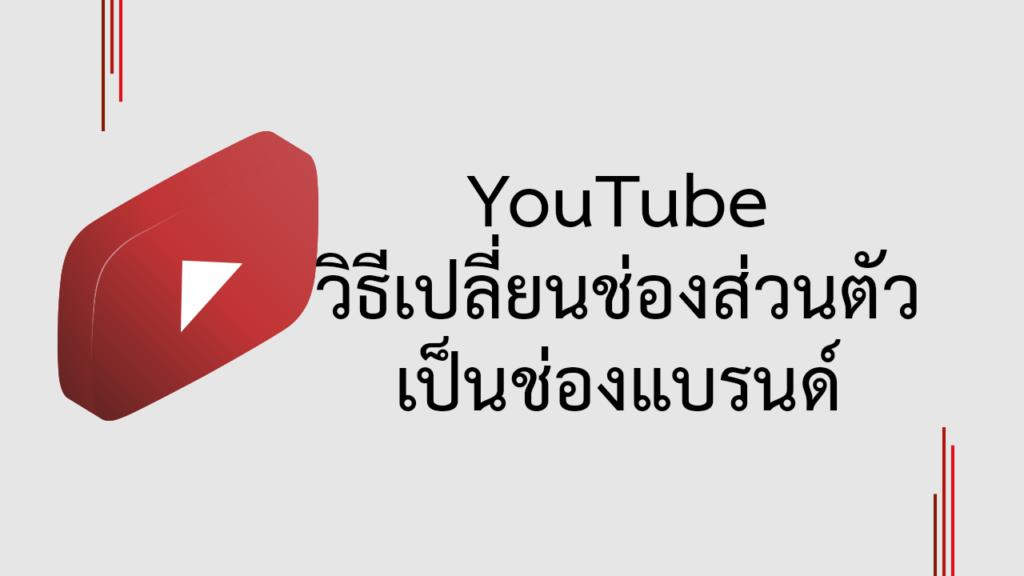 YouTube   วิธีเปลี่ยนช่องส่วนตัวเป็นช่องแบรนด์